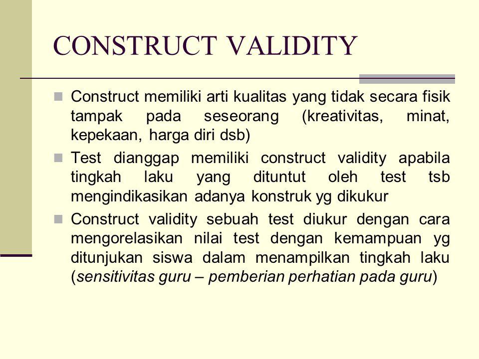 CONSTRUCT VALIDITY Construct memiliki arti kualitas yang tidak secara fisik tampak pada seseorang (kreativitas, minat, kepekaan, harga diri dsb)