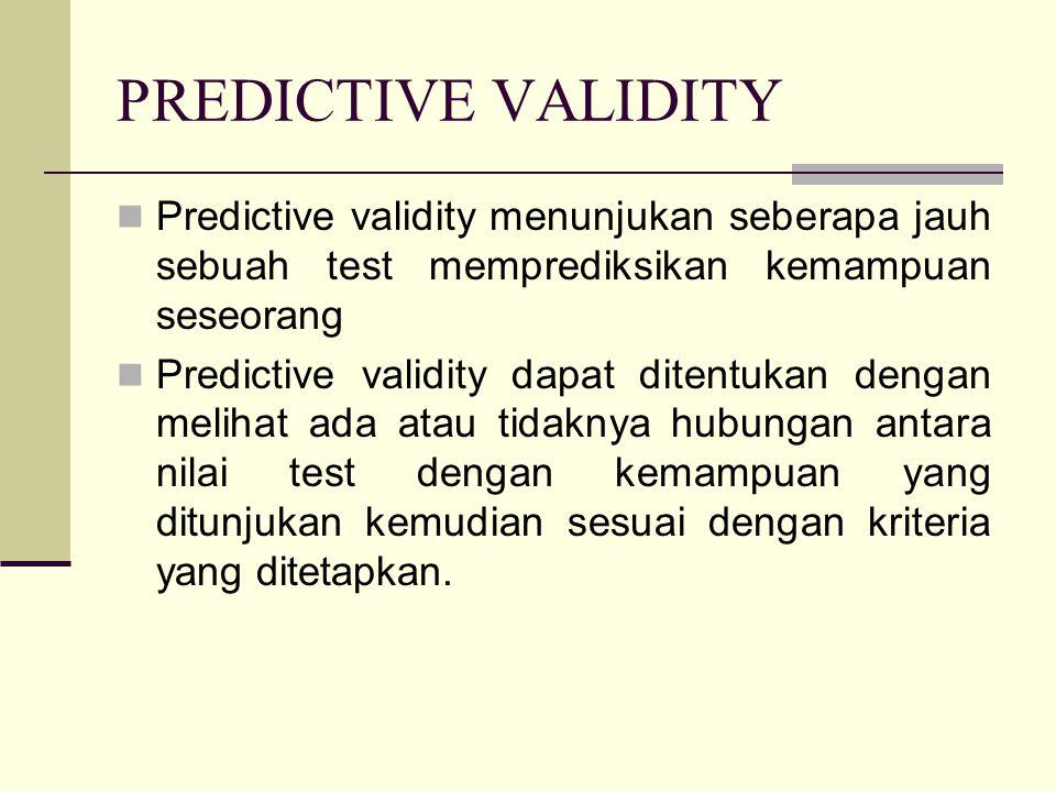 PREDICTIVE VALIDITY Predictive validity menunjukan seberapa jauh sebuah test memprediksikan kemampuan seseorang.