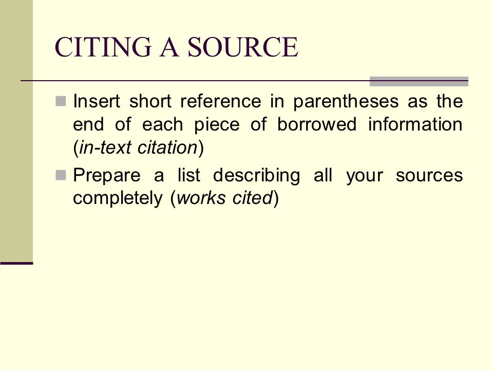 CITING A SOURCE Insert short reference in parentheses as the end of each piece of borrowed information (in-text citation)