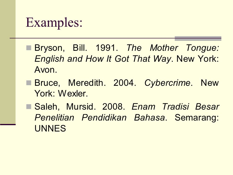 Examples: Bryson, Bill. 1991. The Mother Tongue: English and How It Got That Way. New York: Avon.
