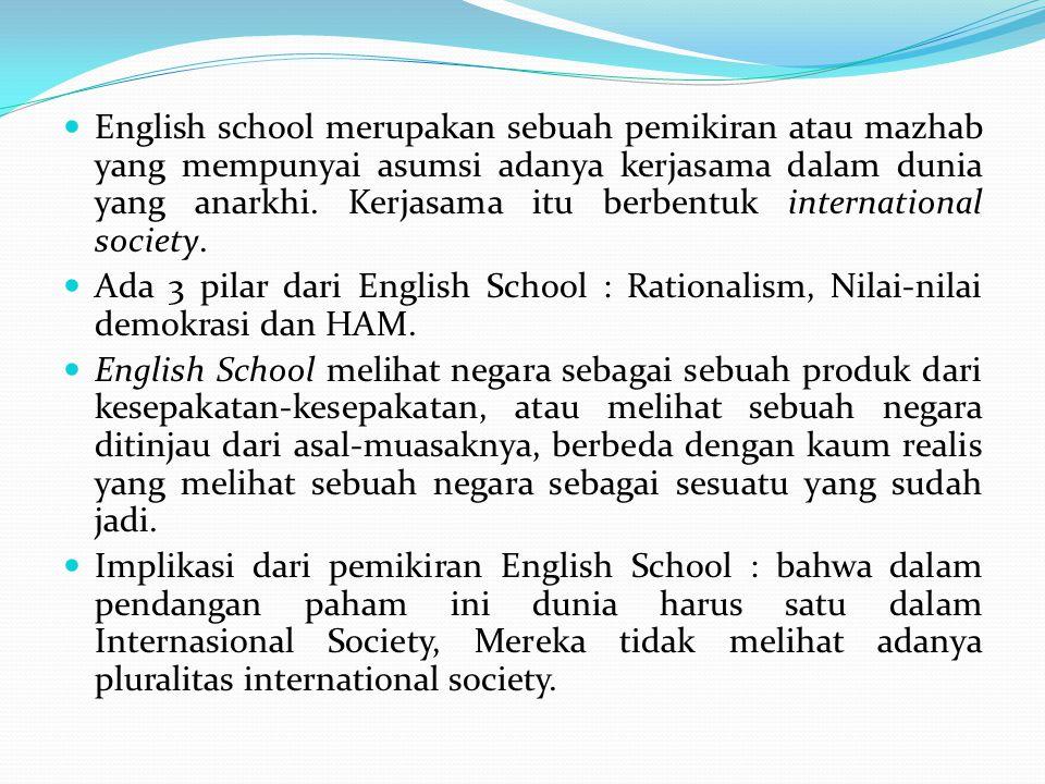 English school merupakan sebuah pemikiran atau mazhab yang mempunyai asumsi adanya kerjasama dalam dunia yang anarkhi. Kerjasama itu berbentuk international society.