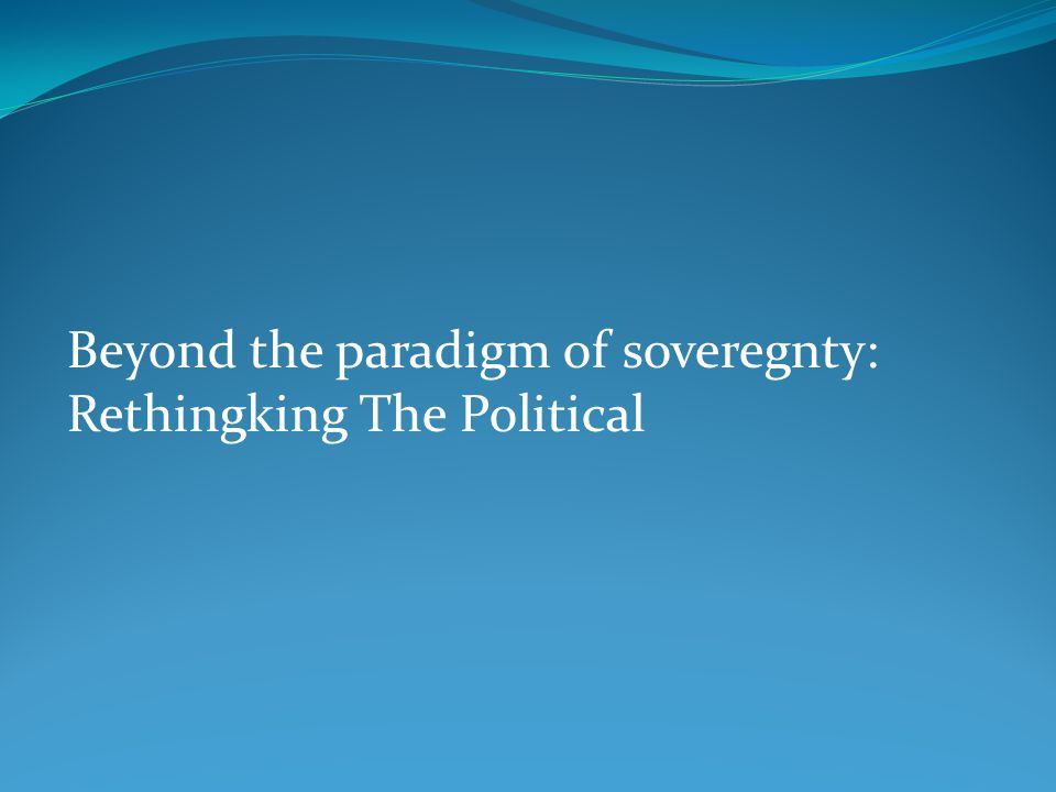 Beyond the paradigm of soveregnty: Rethingking The Political