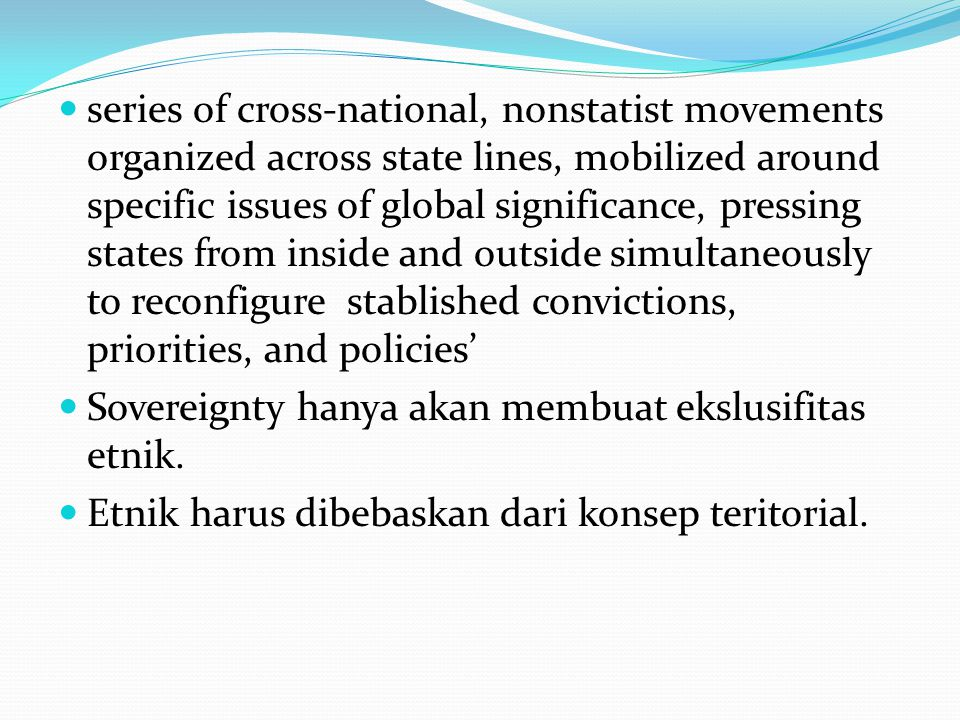 series of cross-national, nonstatist movements organized across state lines, mobilized around specific issues of global significance, pressing states from inside and outside simultaneously to reconfigure stablished convictions, priorities, and policies'