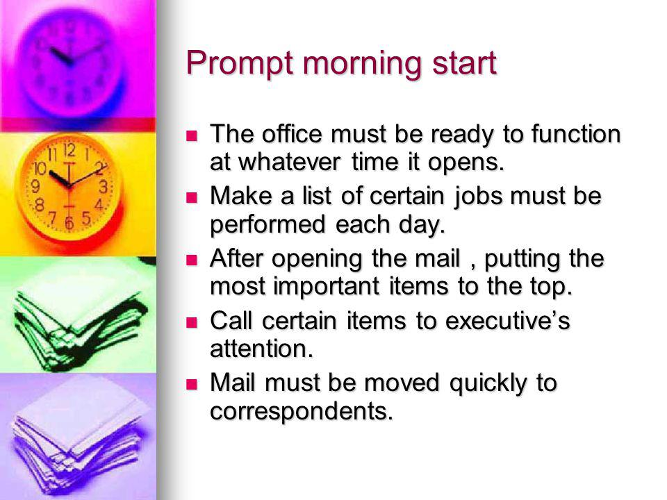 Prompt morning start The office must be ready to function at whatever time it opens. Make a list of certain jobs must be performed each day.