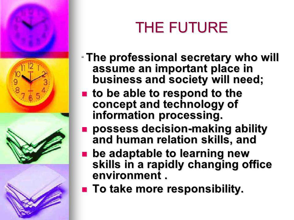 THE FUTURE The professional secretary who will assume an important place in business and society will need;