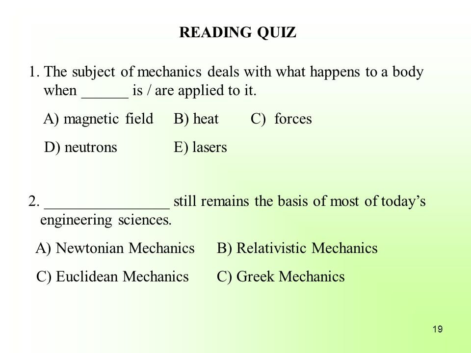 READING QUIZ 1. The subject of mechanics deals with what happens to a body when ______ is / are applied to it.