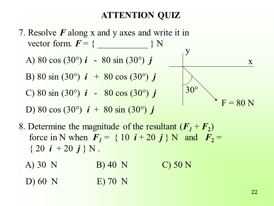 ATTENTION QUIZ 7. Resolve F along x and y axes and write it in vector form. F = { ___________ } N. A) 80 cos (30°) i - 80 sin (30°) j.