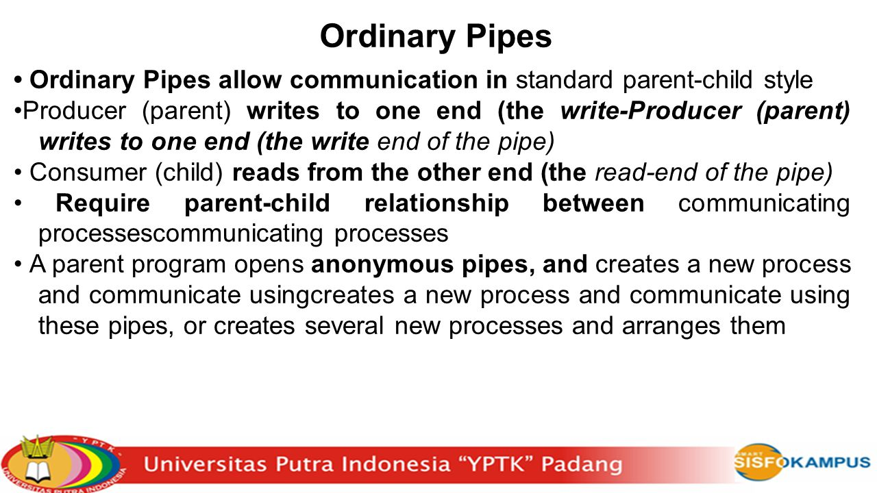 Ordinary Pipes • Ordinary Pipes allow communication in standard parent-child style.