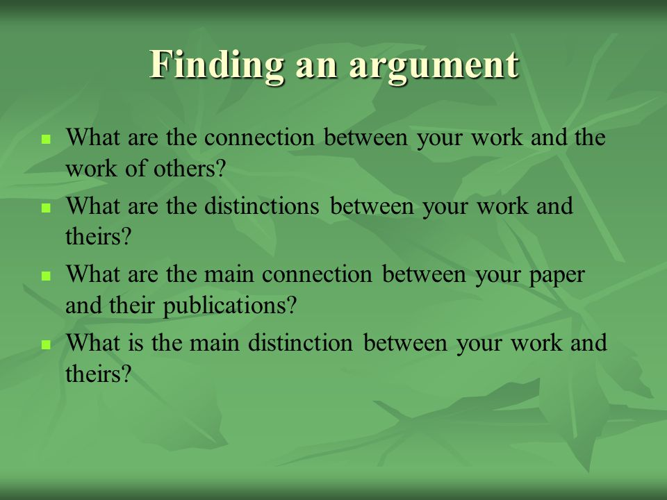 Finding an argument What are the connection between your work and the work of others What are the distinctions between your work and theirs