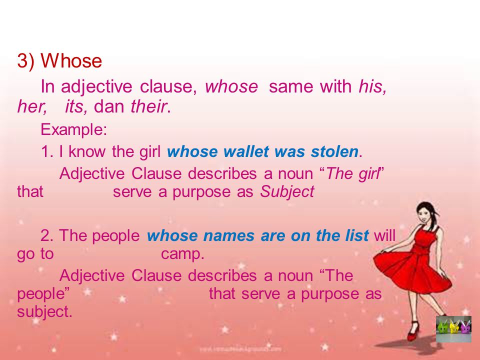 3) Whose In adjective clause, whose same with his, her, its, dan their. Example: 1. I know the girl whose wallet was stolen.