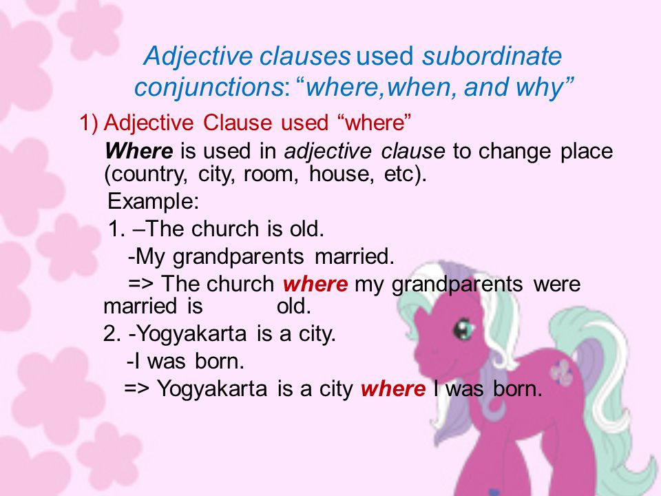 Adjective clauses used subordinate conjunctions: where,when, and why