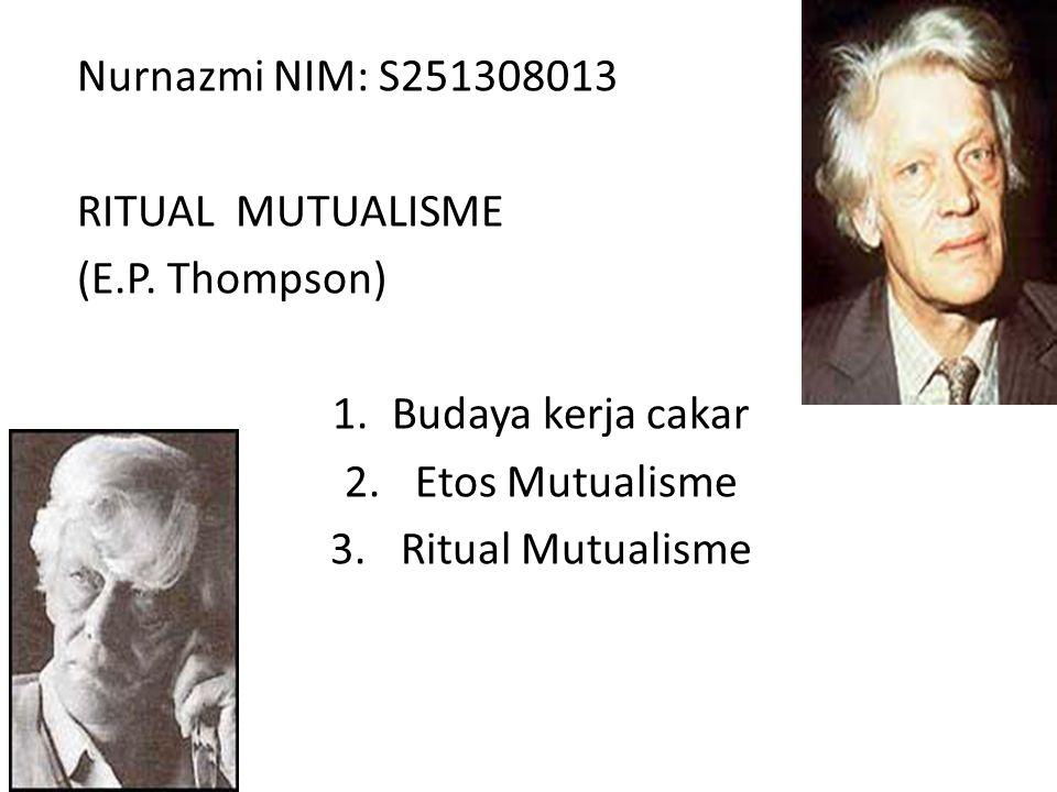 Nurnazmi NIM: S251308013 RITUAL MUTUALISME. (E.P. Thompson) Budaya kerja cakar. Etos Mutualisme.