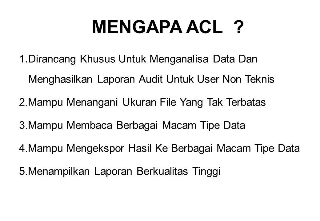 MENGAPA ACL 1. Dirancang Khusus Untuk Menganalisa Data Dan Menghasilkan Laporan Audit Untuk User Non Teknis.