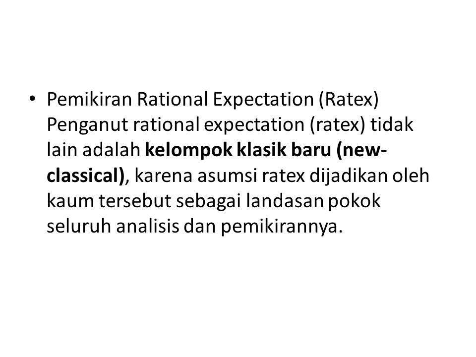 Pemikiran Rational Expectation (Ratex) Penganut rational expectation (ratex) tidak lain adalah kelompok klasik baru (new-classical), karena asumsi ratex dijadikan oleh kaum tersebut sebagai landasan pokok seluruh analisis dan pemikirannya.