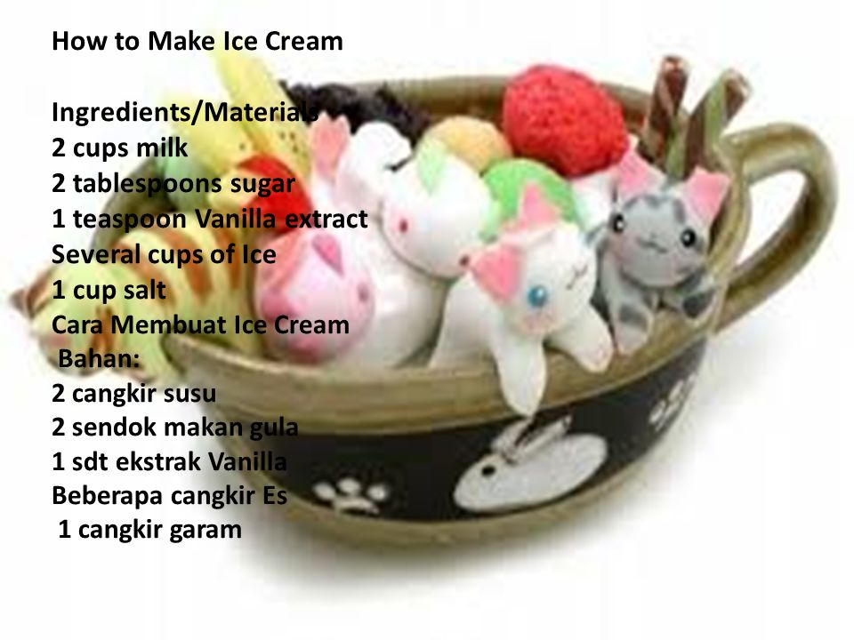 How to Make Ice Cream Ingredients/Materials 2 cups milk 2 tablespoons sugar 1 teaspoon Vanilla extract Several cups of Ice 1 cup salt Cara Membuat Ice Cream Bahan: 2 cangkir susu 2 sendok makan gula 1 sdt ekstrak Vanilla Beberapa cangkir Es 1 cangkir garam