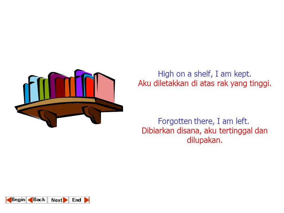 High on a shelf, I am kept. Aku diletakkan di atas rak yang tinggi