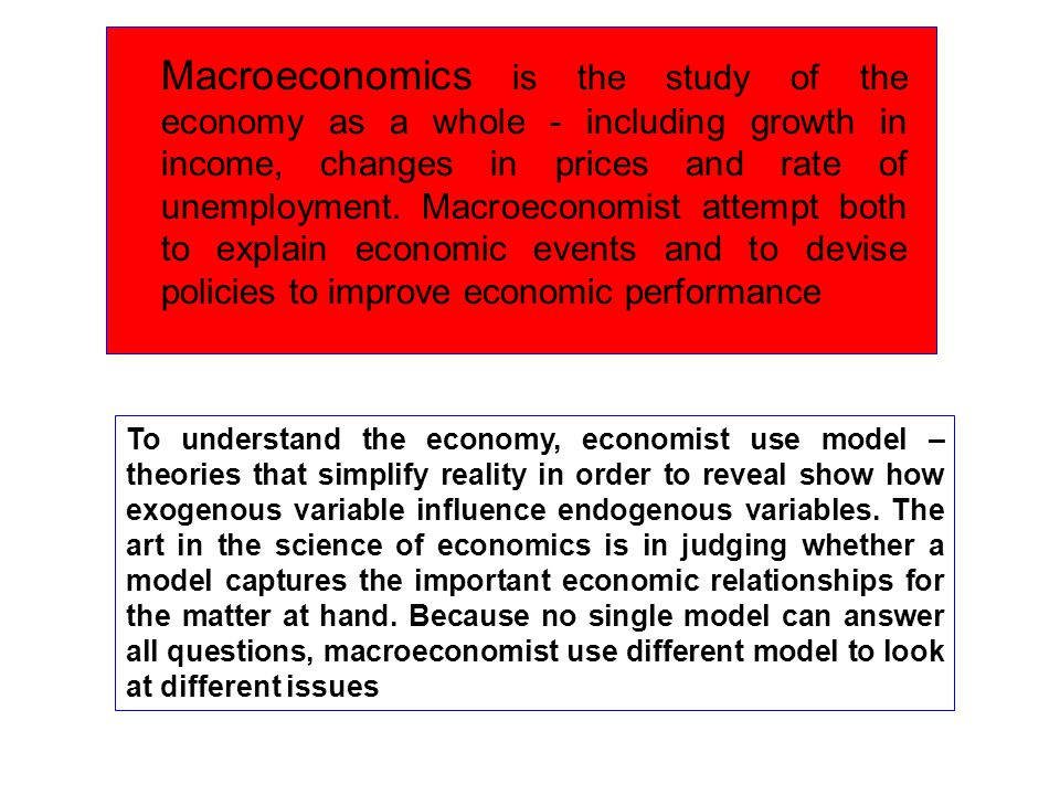 Macroeconomics is the study of the economy as a whole - including growth in income, changes in prices and rate of unemployment. Macroeconomist attempt both to explain economic events and to devise policies to improve economic performance