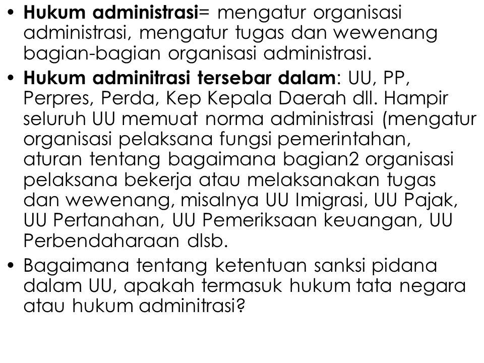 Hukum administrasi= mengatur organisasi administrasi, mengatur tugas dan wewenang bagian-bagian organisasi administrasi.