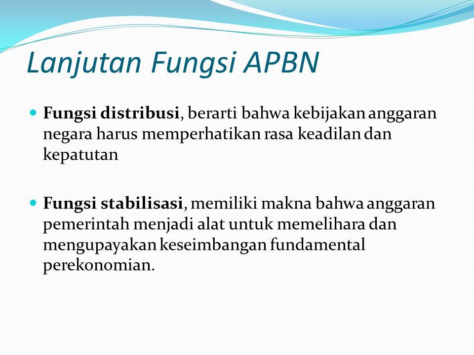 Lanjutan Fungsi APBN Fungsi distribusi, berarti bahwa kebijakan anggaran negara harus memperhatikan rasa keadilan dan kepatutan.