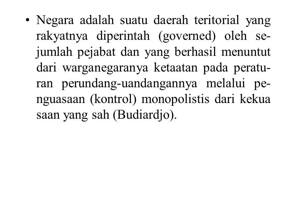 Negara adalah suatu daerah teritorial yang rakyatnya diperintah (governed) oleh se-jumlah pejabat dan yang berhasil menuntut dari warganegaranya ketaatan pada peratu-ran perundang-uandangannya melalui pe-nguasaan (kontrol) monopolistis dari kekua saan yang sah (Budiardjo).