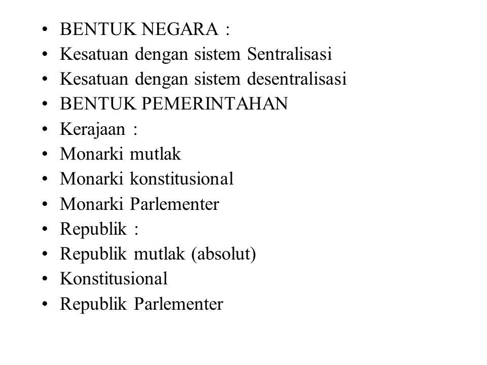 BENTUK NEGARA : Kesatuan dengan sistem Sentralisasi. Kesatuan dengan sistem desentralisasi. BENTUK PEMERINTAHAN.