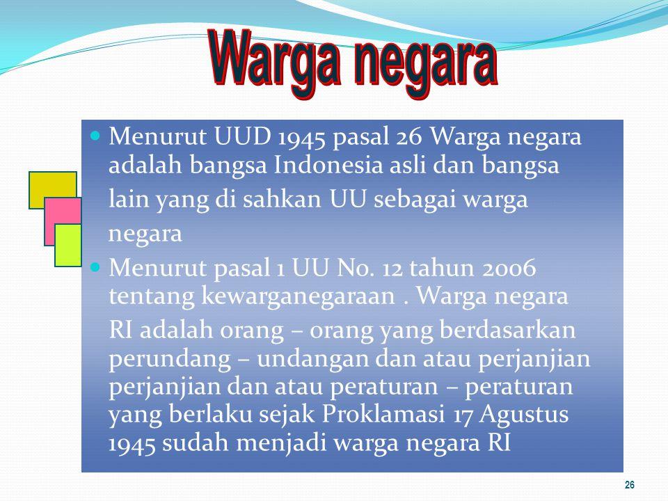 Warga negara Menurut UUD 1945 pasal 26 Warga negara adalah bangsa Indonesia asli dan bangsa. lain yang di sahkan UU sebagai warga.