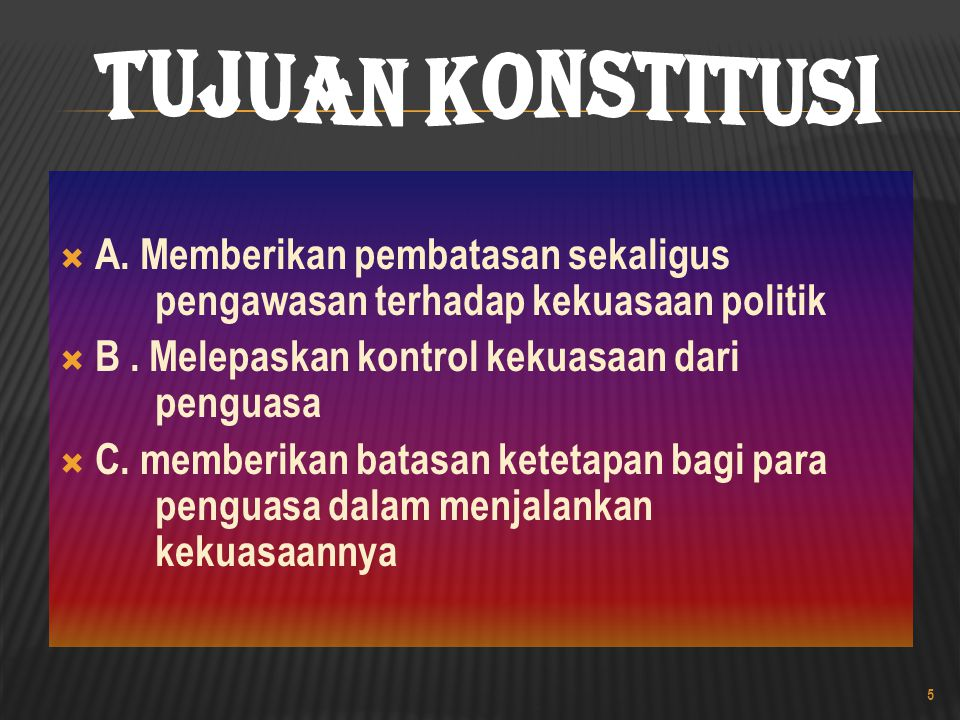 Tujuan Konstitusi A. Memberikan pembatasan sekaligus pengawasan terhadap kekuasaan politik. B . Melepaskan kontrol kekuasaan dari penguasa.