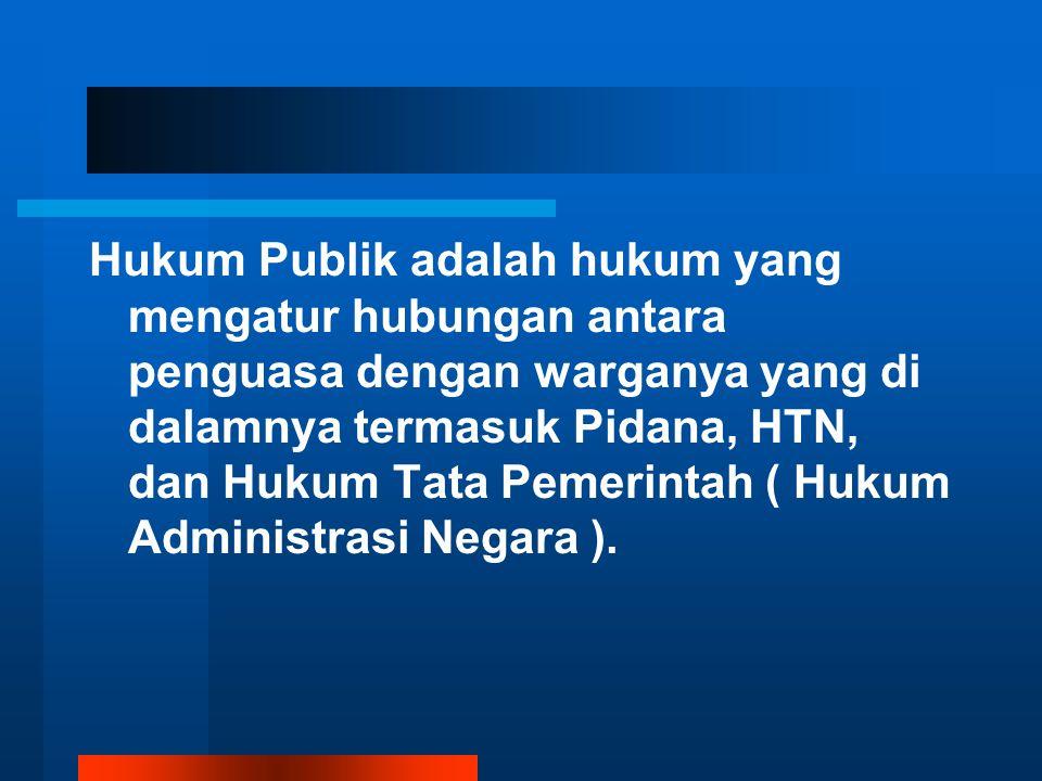 Hukum Publik adalah hukum yang mengatur hubungan antara penguasa dengan warganya yang di dalamnya termasuk Pidana, HTN, dan Hukum Tata Pemerintah ( Hukum Administrasi Negara ).