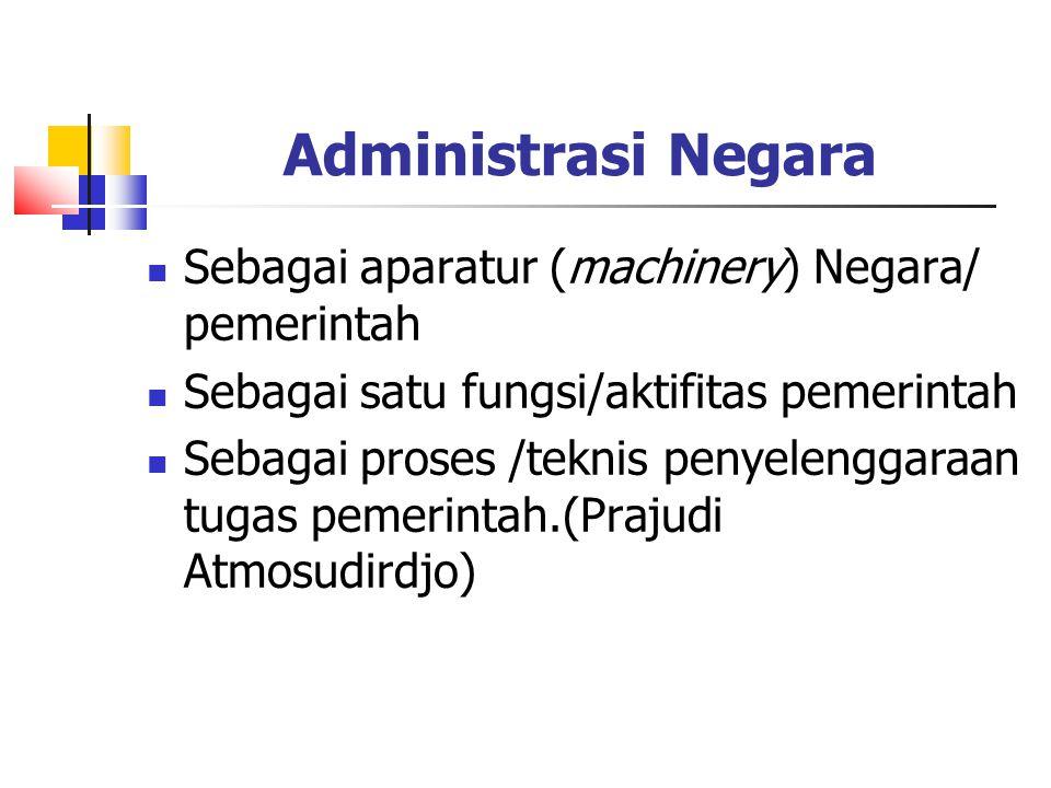 Administrasi Negara Sebagai aparatur (machinery) Negara/ pemerintah