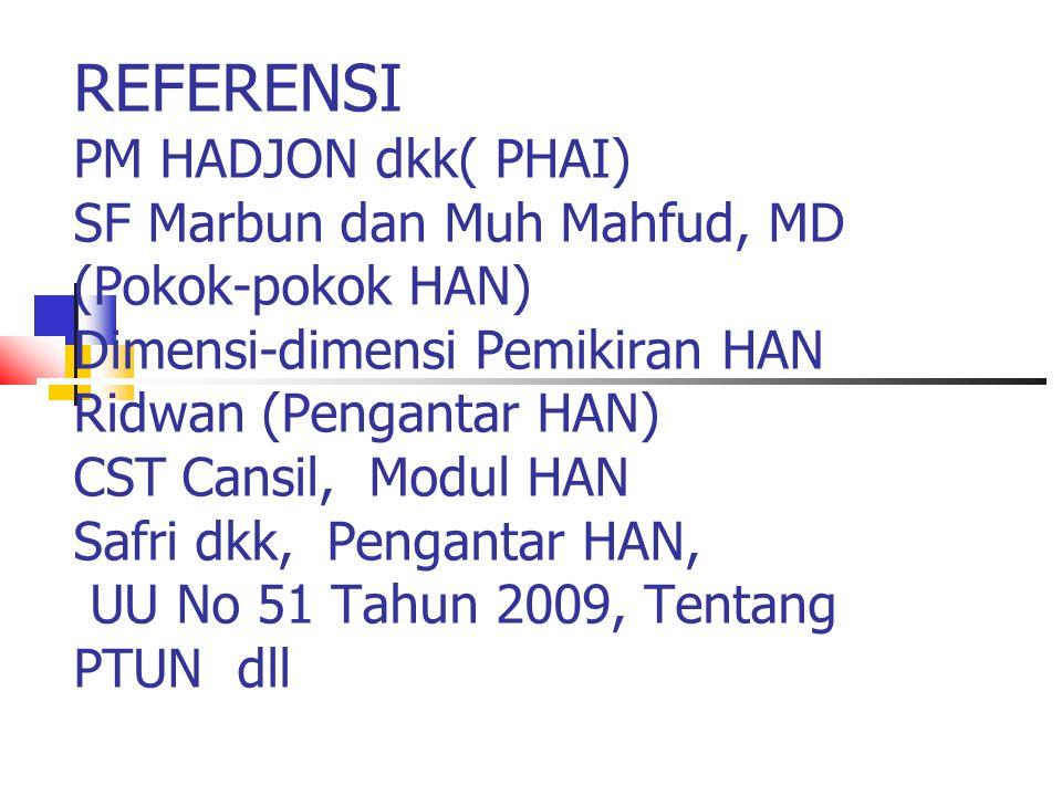 REFERENSI PM HADJON dkk( PHAI) SF Marbun dan Muh Mahfud, MD (Pokok-pokok HAN) Dimensi-dimensi Pemikiran HAN Ridwan (Pengantar HAN) CST Cansil, Modul HAN Safri dkk, Pengantar HAN, UU No 51 Tahun 2009, Tentang PTUN dll