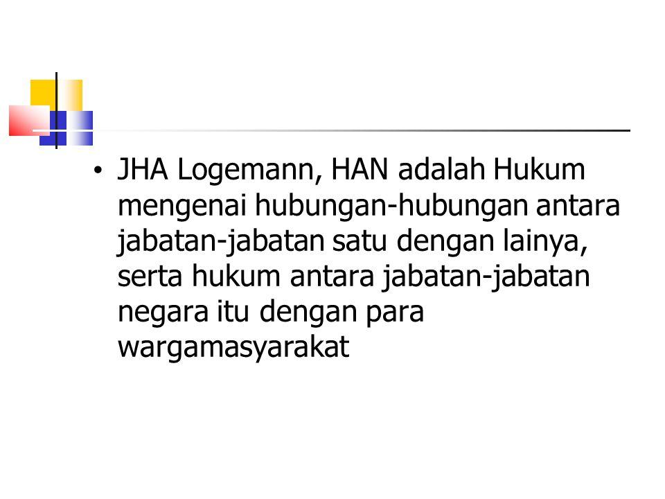JHA Logemann, HAN adalah Hukum mengenai hubungan-hubungan antara jabatan-jabatan satu dengan lainya, serta hukum antara jabatan-jabatan negara itu dengan para wargamasyarakat