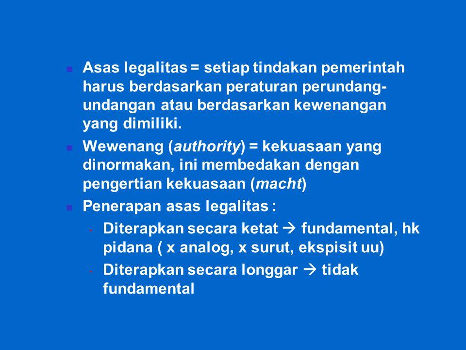 Asas legalitas = setiap tindakan pemerintah harus berdasarkan peraturan perundang- undangan atau berdasarkan kewenangan yang dimiliki.
