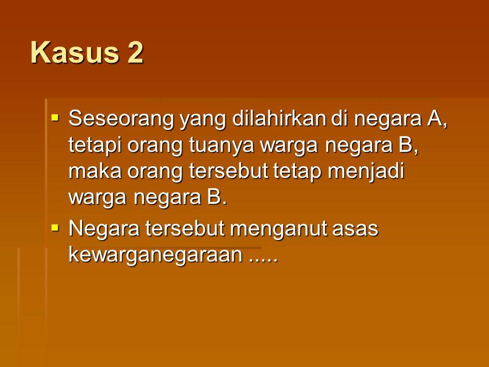 Kasus 2 Seseorang yang dilahirkan di negara A, tetapi orang tuanya warga negara B, maka orang tersebut tetap menjadi warga negara B.