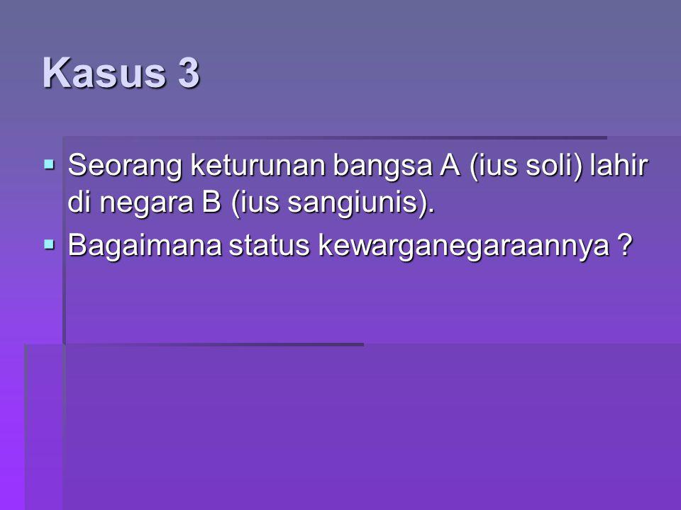 Kasus 3 Seorang keturunan bangsa A (ius soli) lahir di negara B (ius sangiunis).