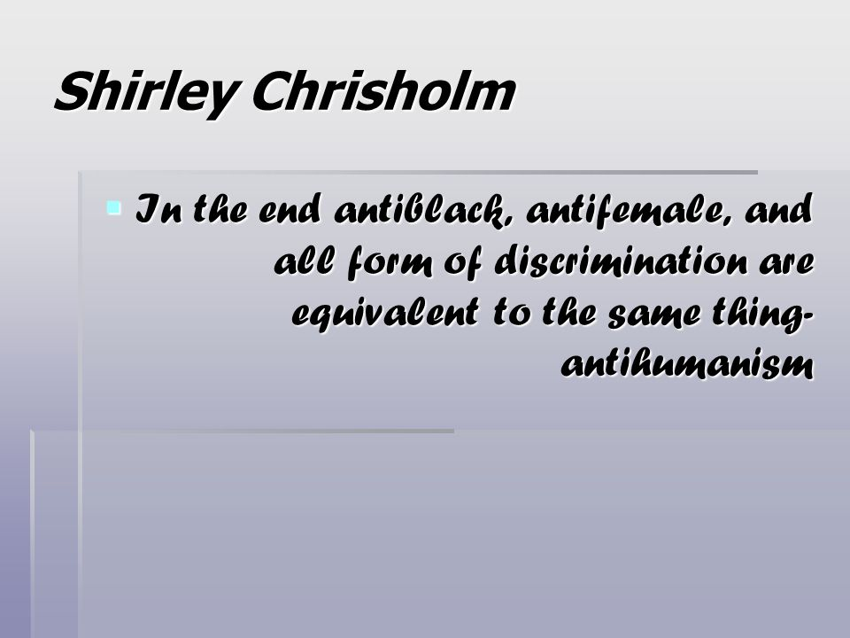 Shirley Chrisholm In the end antiblack, antifemale, and all form of discrimination are equivalent to the same thing- antihumanism.