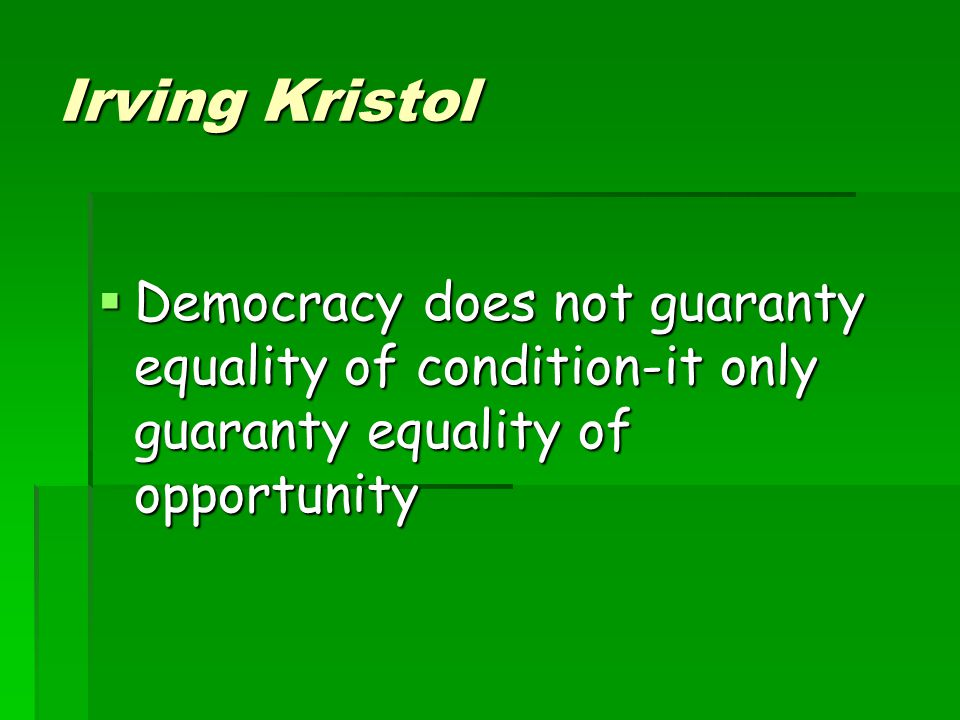 Irving Kristol Democracy does not guaranty equality of condition-it only guaranty equality of opportunity.