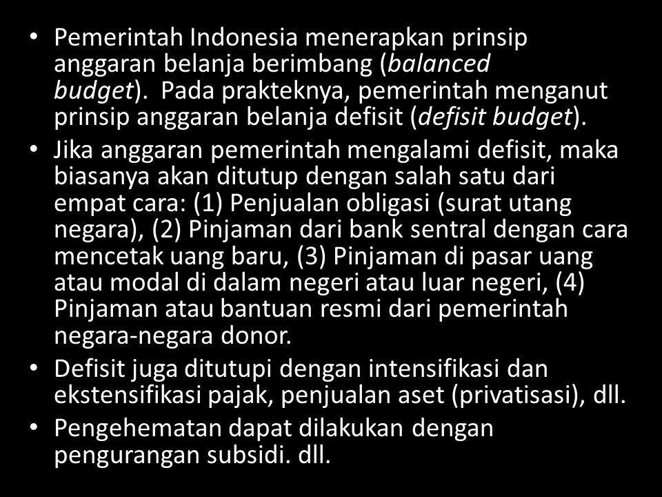Pemerintah Indonesia menerapkan prinsip anggaran belanja berimbang (balanced budget). Pada prakteknya, pemerintah menganut prinsip anggaran belanja defisit (defisit budget).