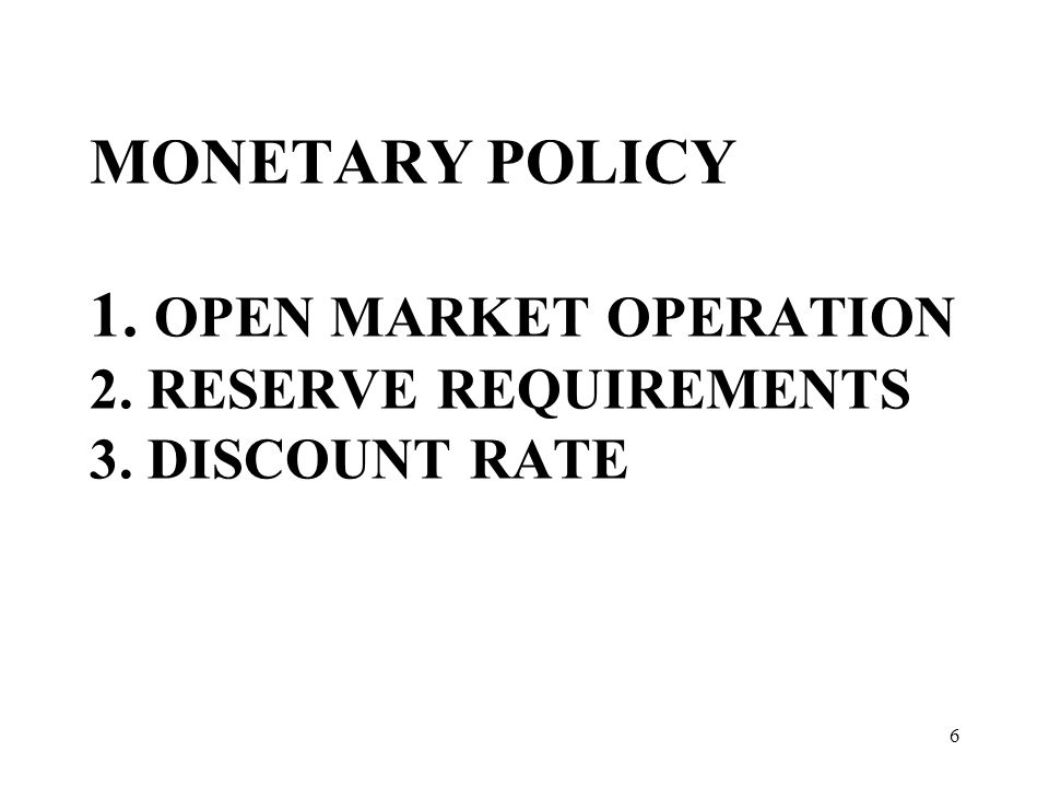 MONETARY POLICY 1. OPEN MARKET OPERATION 2. RESERVE REQUIREMENTS 3