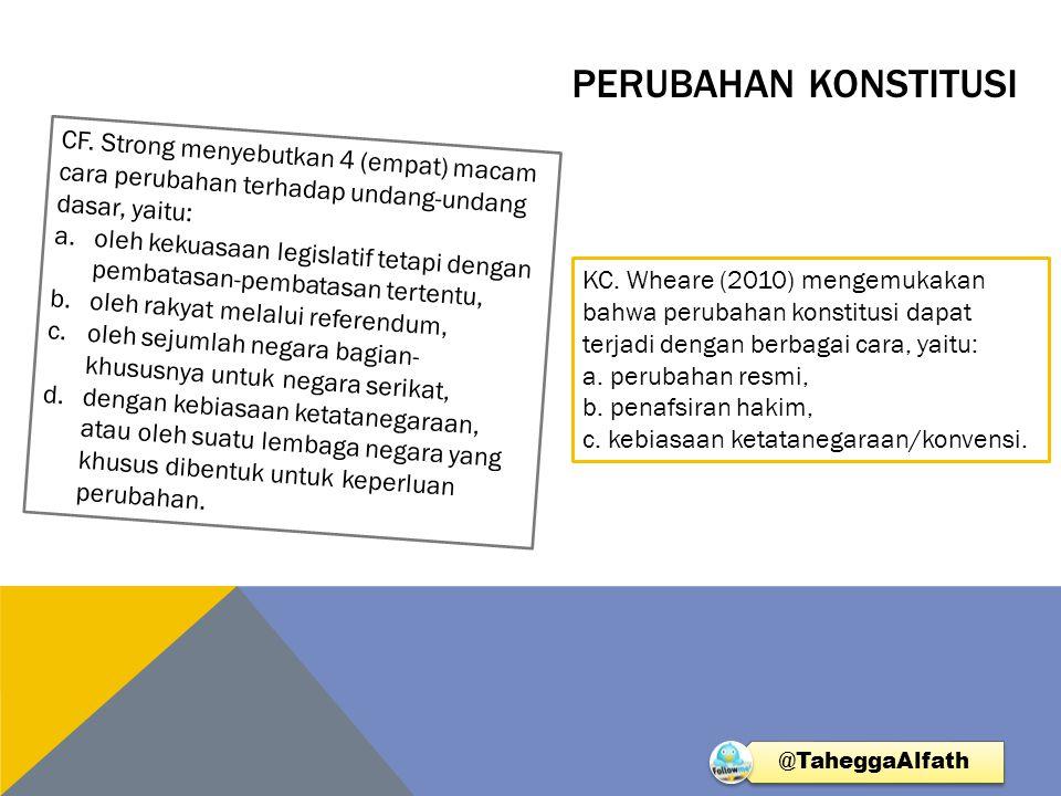 Perubahan Konstitusi CF. Strong menyebutkan 4 (empat) macam cara perubahan terhadap undang-undang dasar, yaitu: