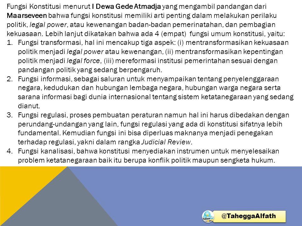 Fungsi Konstitusi menurut I Dewa Gede Atmadja yang mengambil pandangan dari Maarseveen bahwa fungsi konstitusi memiliki arti penting dalam melakukan perilaku politik, legal power, atau kewenangan badan-badan pemerinatahan, dan pembagian kekuasaan. Lebih lanjut dikatakan bahwa ada 4 (empat) fungsi umum konstitusi, yaitu: