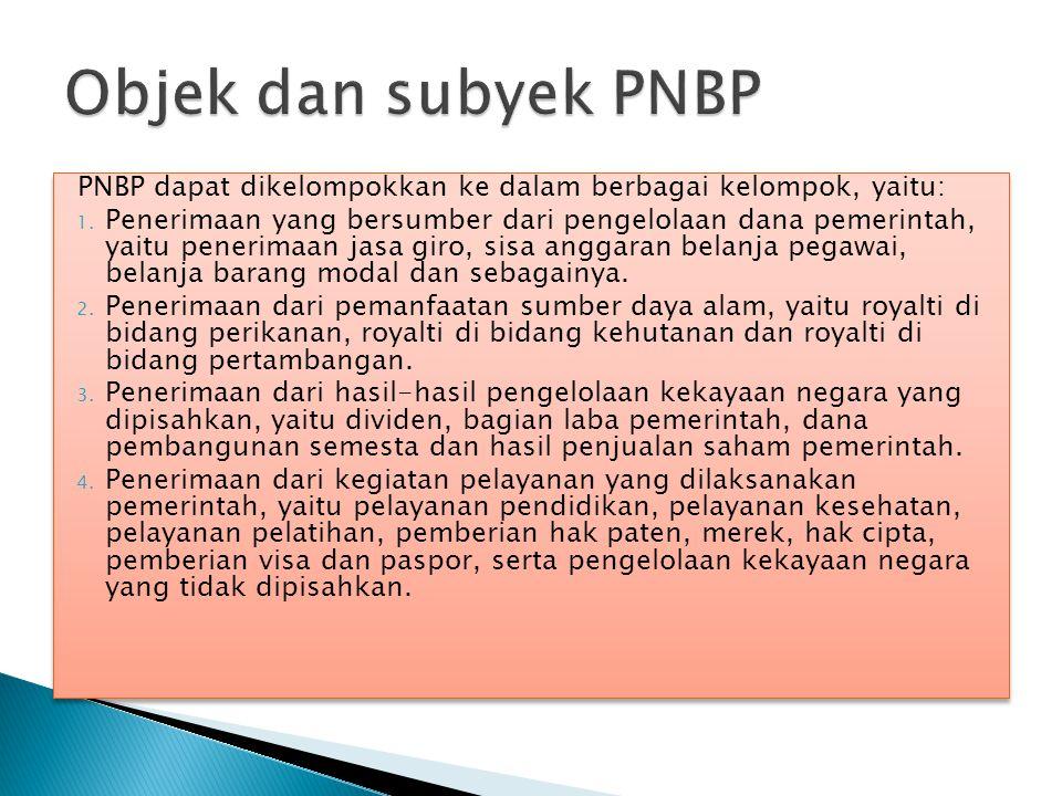 Objek dan subyek PNBP PNBP dapat dikelompokkan ke dalam berbagai kelompok, yaitu: