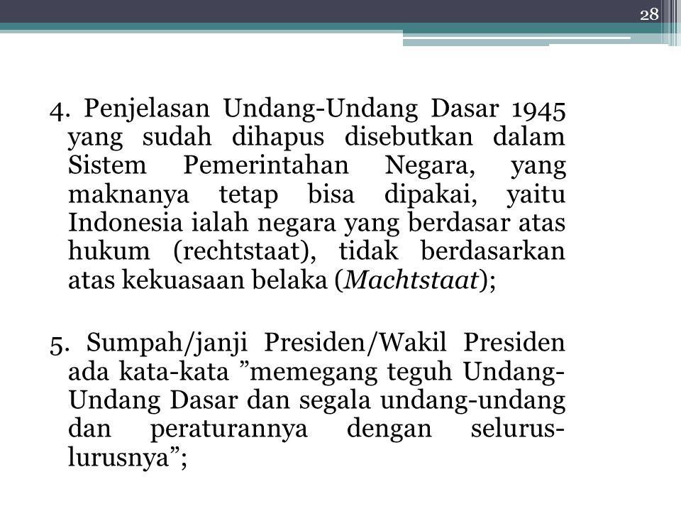 4. Penjelasan Undang-Undang Dasar 1945 yang sudah dihapus disebutkan dalam Sistem Pemerintahan Negara, yang maknanya tetap bisa dipakai, yaitu Indonesia ialah negara yang berdasar atas hukum (rechtstaat), tidak berdasarkan atas kekuasaan belaka (Machtstaat);