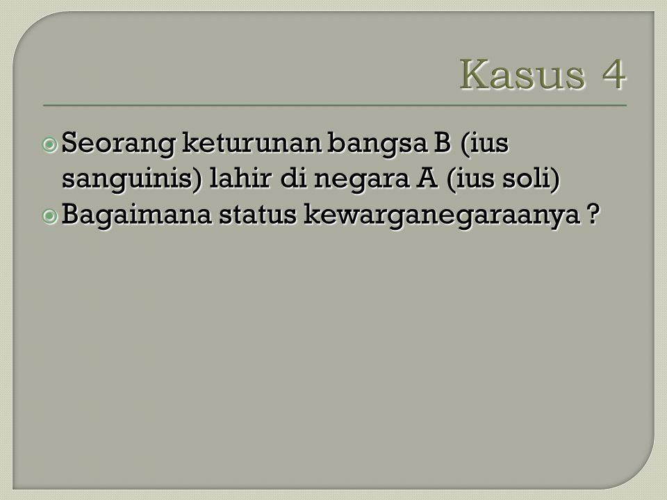 Kasus 4 Seorang keturunan bangsa B (ius sanguinis) lahir di negara A (ius soli) Bagaimana status kewarganegaraanya