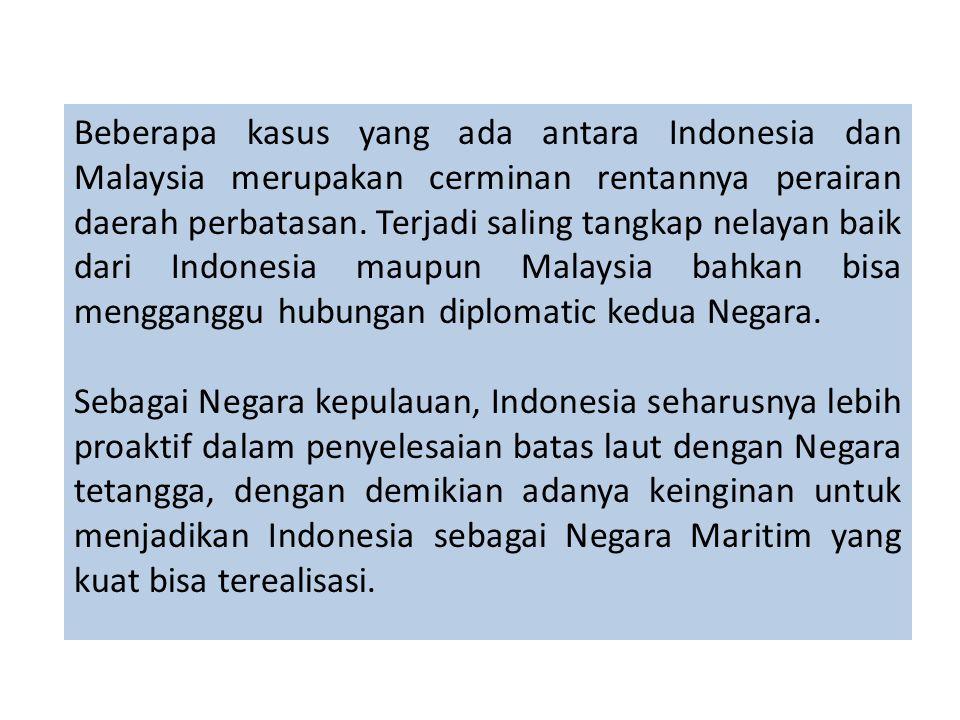 Beberapa kasus yang ada antara Indonesia dan Malaysia merupakan cerminan rentannya perairan daerah perbatasan. Terjadi saling tangkap nelayan baik dari Indonesia maupun Malaysia bahkan bisa mengganggu hubungan diplomatic kedua Negara.