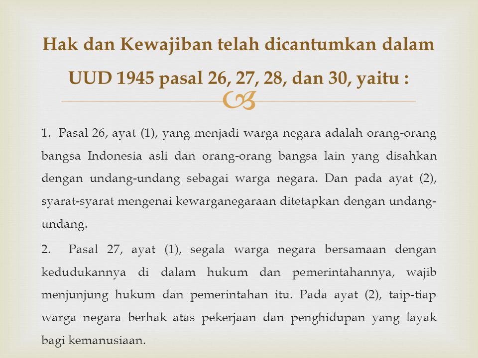 Hak dan Kewajiban telah dicantumkan dalam UUD 1945 pasal 26, 27, 28, dan 30, yaitu :