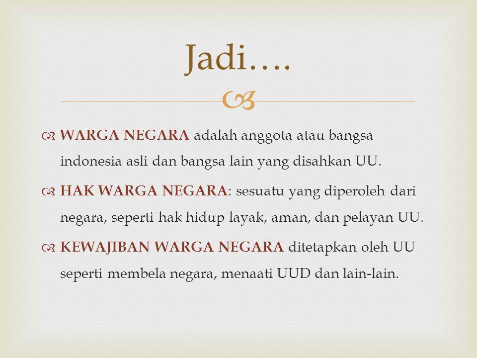 Jadi…. WARGA NEGARA adalah anggota atau bangsa indonesia asli dan bangsa lain yang disahkan UU.