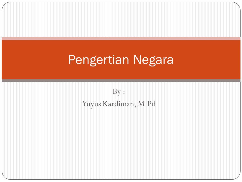 Pengertian Negara By : Yuyus Kardiman, M.Pd