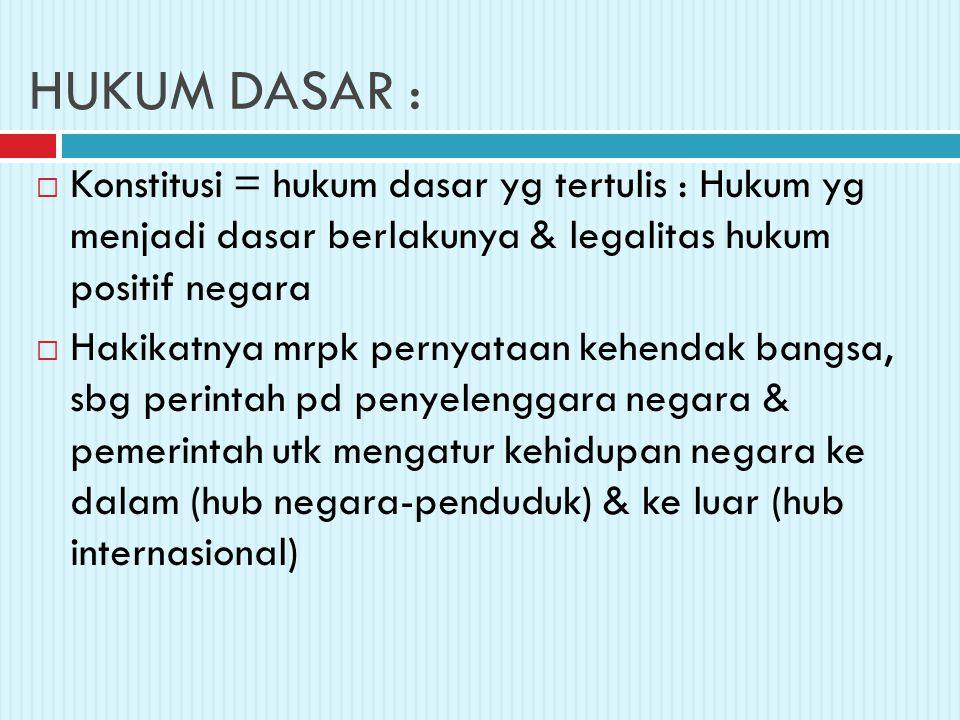 HUKUM DASAR : Konstitusi = hukum dasar yg tertulis : Hukum yg menjadi dasar berlakunya & legalitas hukum positif negara.