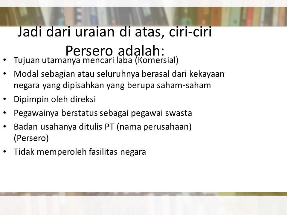 Jadi dari uraian di atas, ciri-ciri Persero adalah: