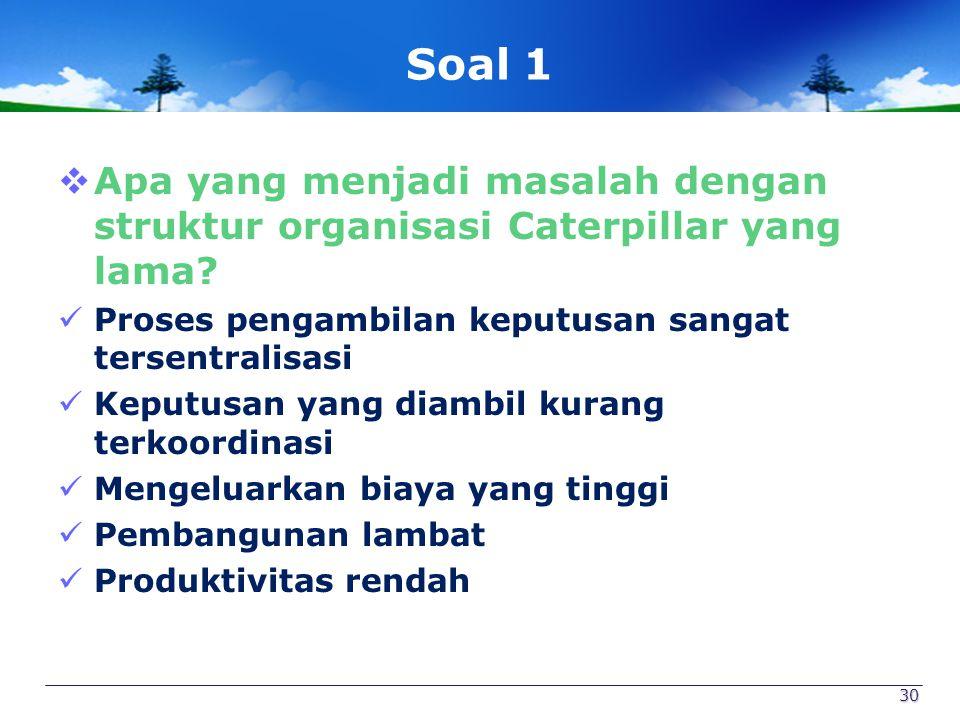 Soal 1 Apa yang menjadi masalah dengan struktur organisasi Caterpillar yang lama Proses pengambilan keputusan sangat tersentralisasi.